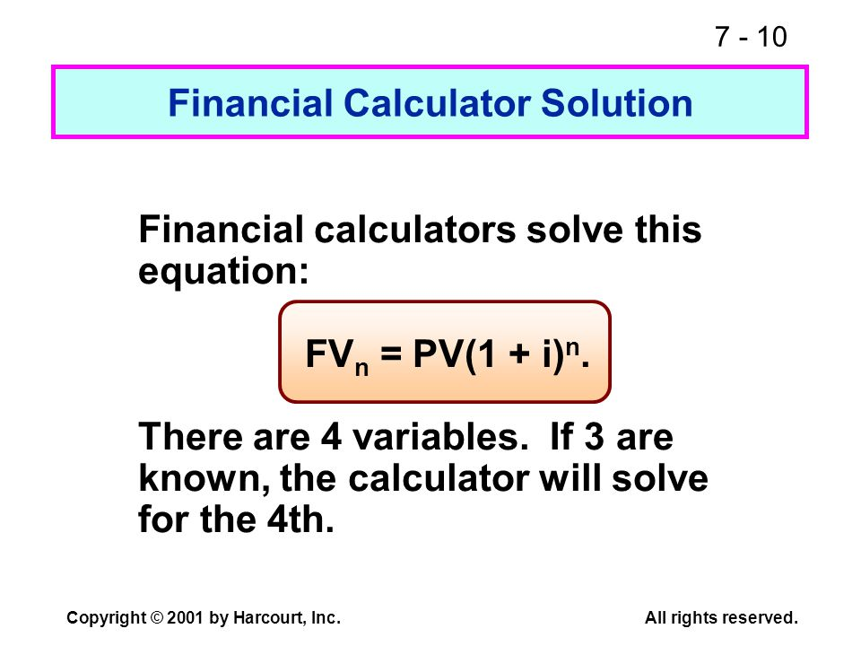 7 - 10 Copyright © 2001 by Harcourt, Inc.All rights reserved. Financial calculators solve this equation: FV n = PV(1 + i) n. There are 4 variables. If