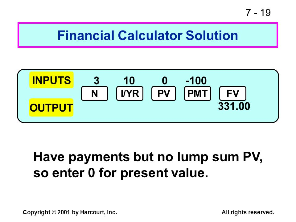 7 - 19 Copyright © 2001 by Harcourt, Inc.All rights reserved. 310 0 -100 331.00 Financial Calculator Solution Have payments but no lump sum PV, so ent