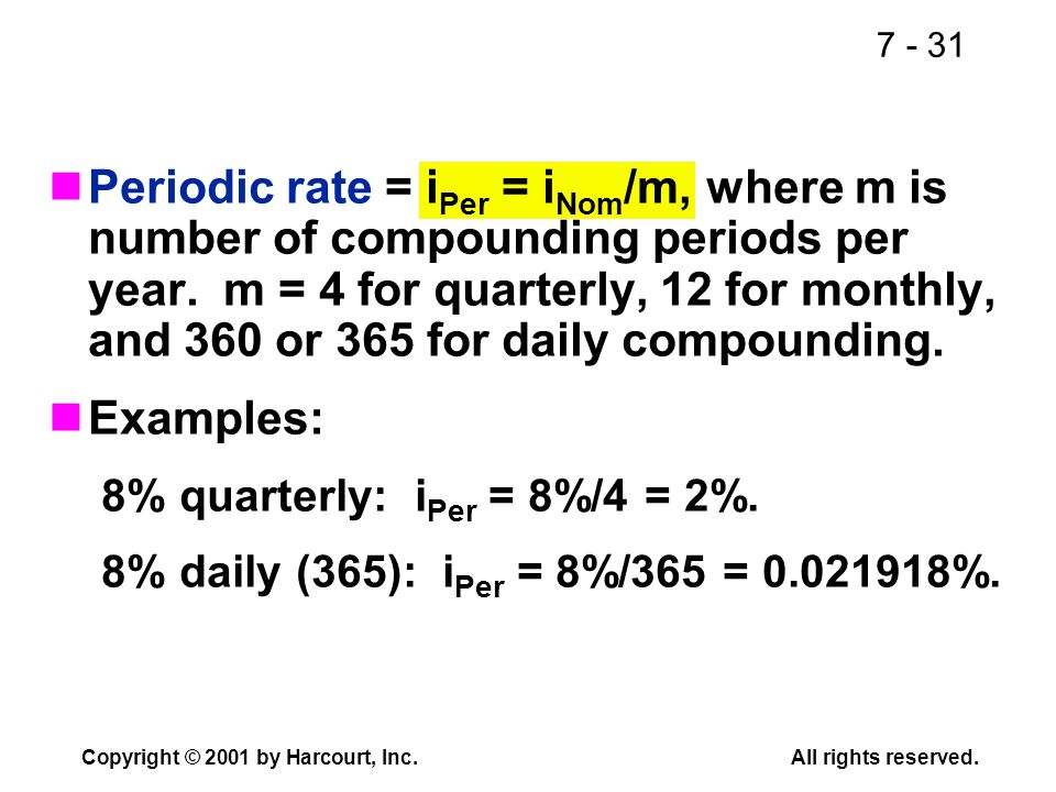 7 - 31 Copyright © 2001 by Harcourt, Inc.All rights reserved. Periodic rate = i Per = i Nom /m, where m is number of compounding periods per year. m =