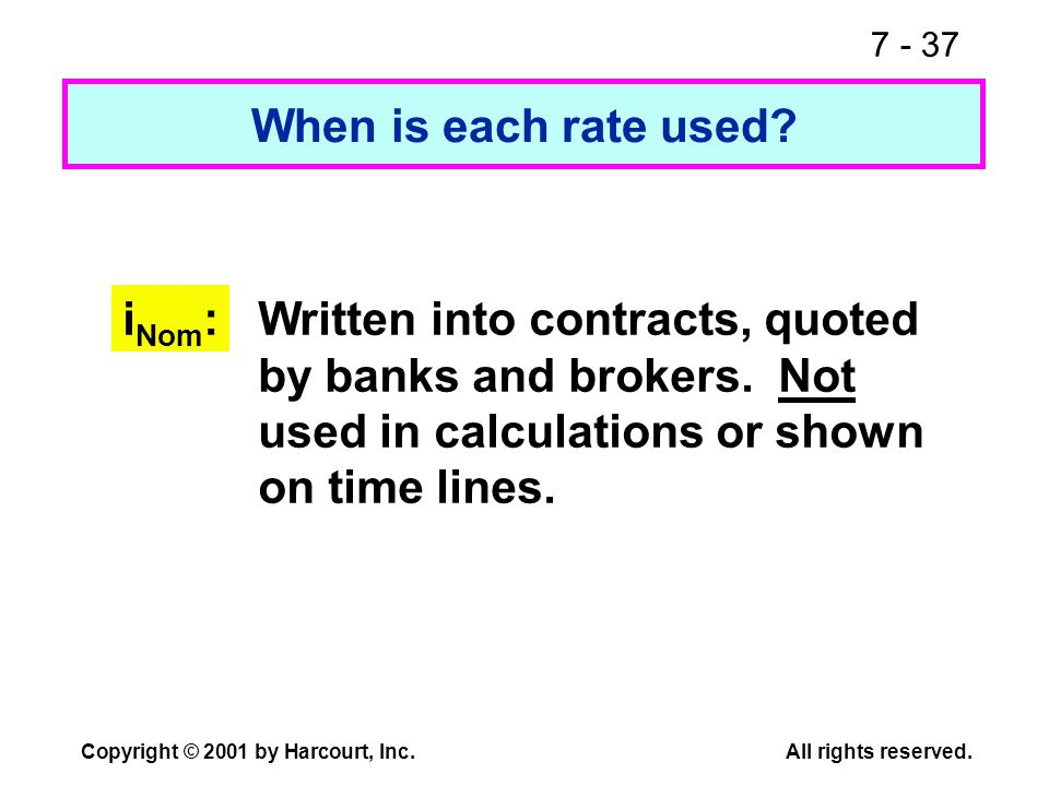 7 - 37 Copyright © 2001 by Harcourt, Inc.All rights reserved. When is each rate used? i Nom :Written into contracts, quoted by banks and brokers. Not