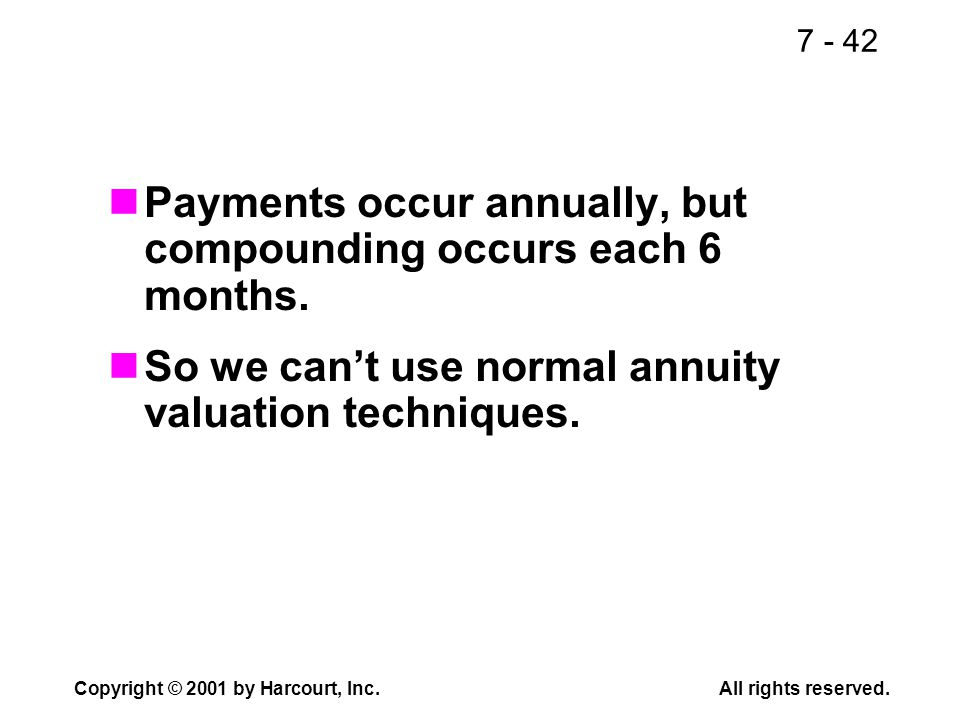 7 - 42 Copyright © 2001 by Harcourt, Inc.All rights reserved. Payments occur annually, but compounding occurs each 6 months. So we cant use normal ann