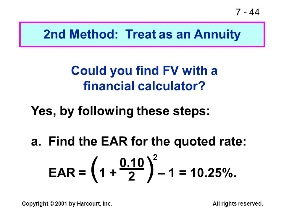 7 - 44 Copyright © 2001 by Harcourt, Inc.All rights reserved. Could you find FV with a financial calculator? Yes, by following these steps: a. Find th