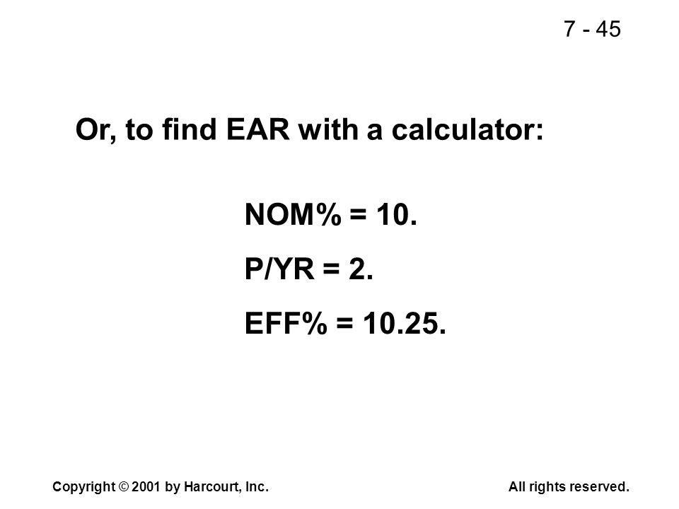 7 - 45 Copyright © 2001 by Harcourt, Inc.All rights reserved. Or, to find EAR with a calculator: NOM% = 10. P/YR = 2. EFF% = 10.25.