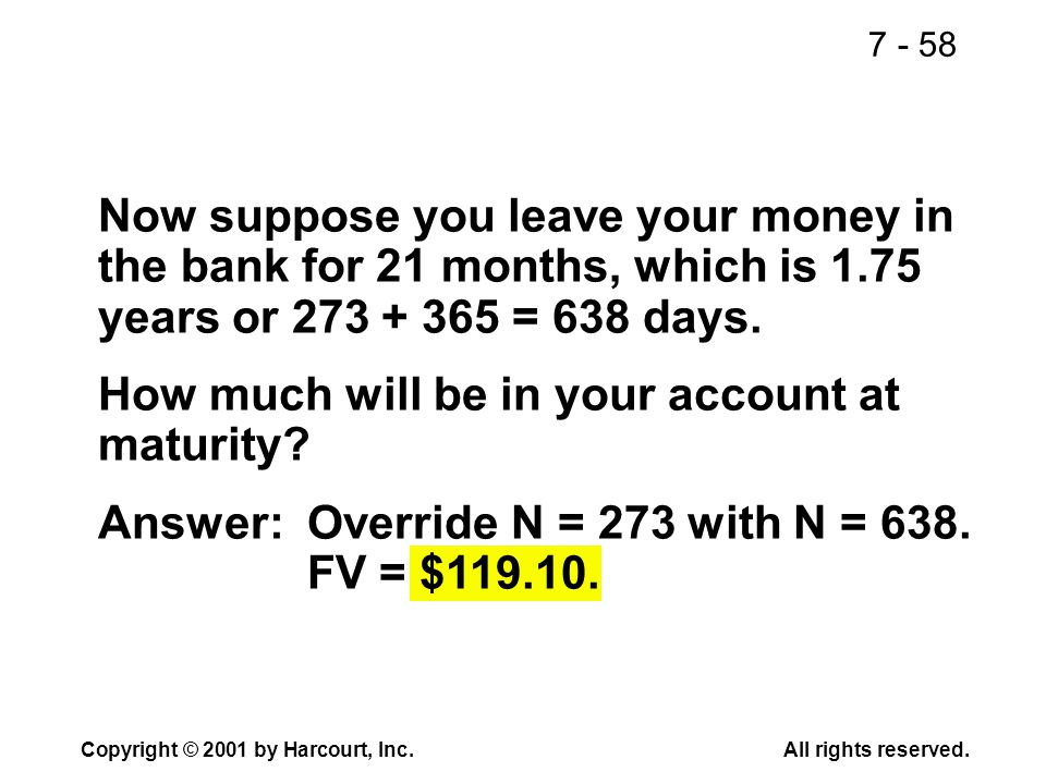 7 - 58 Copyright © 2001 by Harcourt, Inc.All rights reserved. Now suppose you leave your money in the bank for 21 months, which is 1.75 years or 273 +