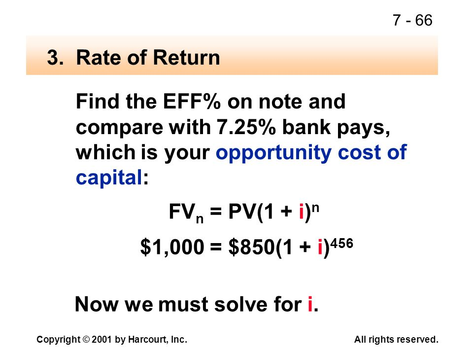 7 - 66 Copyright © 2001 by Harcourt, Inc.All rights reserved. Find the EFF% on note and compare with 7.25% bank pays, which is your opportunity cost o