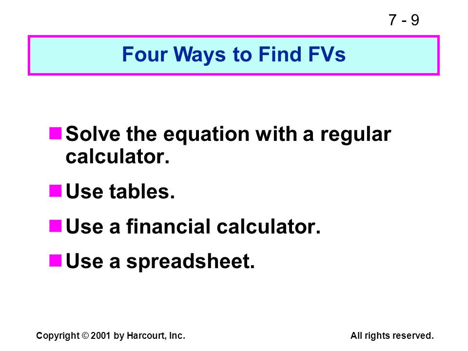 7 - 9 Copyright © 2001 by Harcourt, Inc.All rights reserved. Four Ways to Find FVs Solve the equation with a regular calculator. Use tables. Use a fin