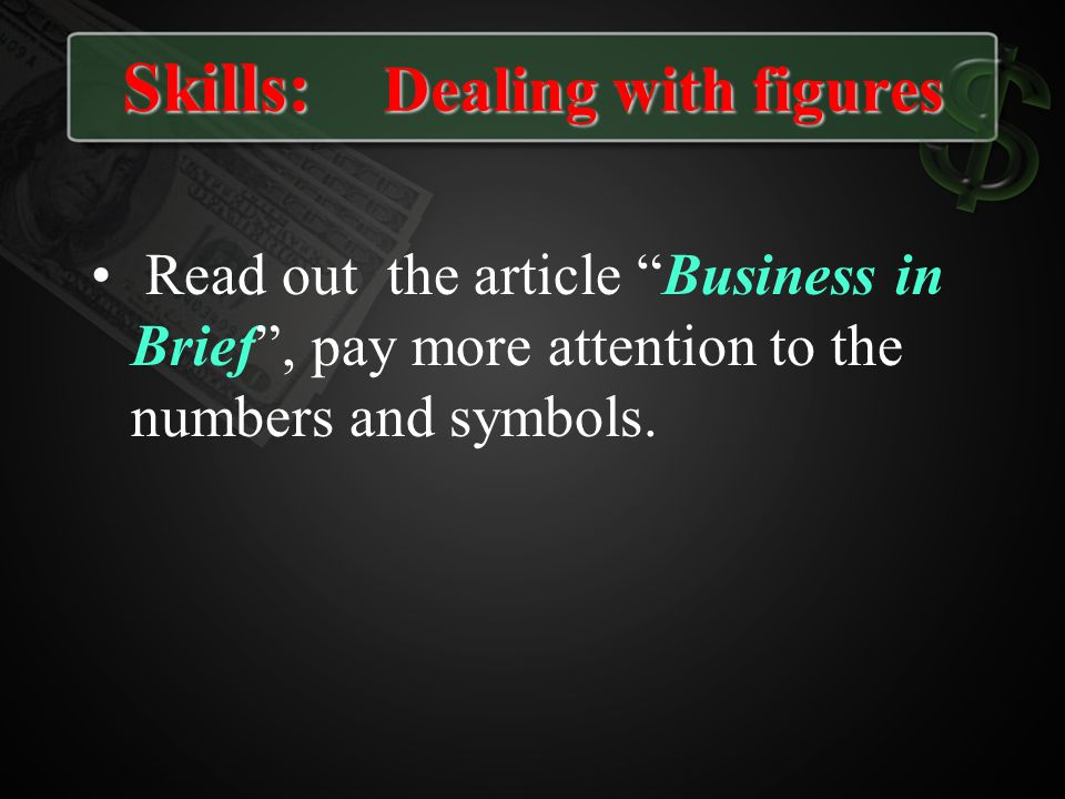 Skills: Dealing with figures Read out the article Business in Brief, pay more attention to the numbers and symbols.