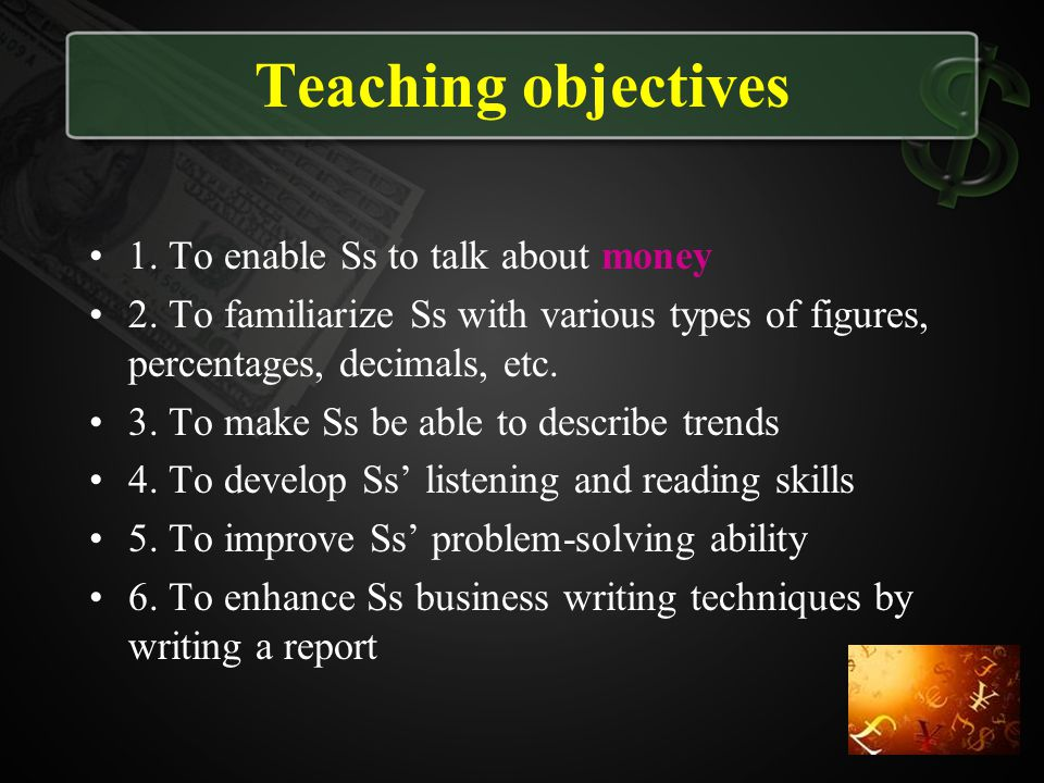 Teaching objectives 1. To enable Ss to talk about money 2. To familiarize Ss with various types of figures, percentages, decimals, etc. 3. To make Ss