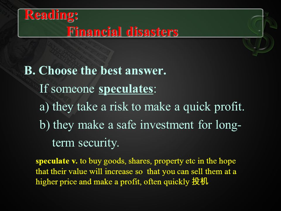 B. Choose the best answer. If someone speculates: a) they take a risk to make a quick profit. b) they make a safe investment for long- term security.