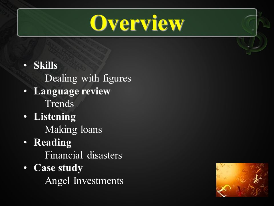 Overview Skills Dealing with figures Language review Trends Listening Making loans Reading Financial disasters Case study Angel Investments