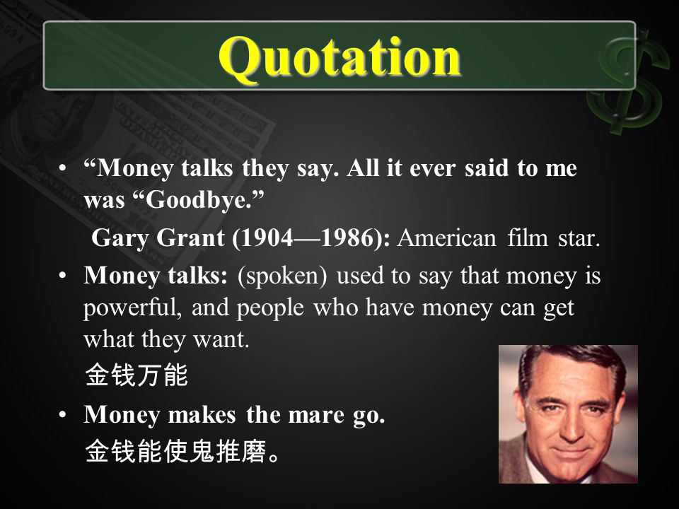 Quotation Money talks they say. All it ever said to me was Goodbye. Gary Grant (19041986): American film star. Money talks: (spoken) used to say that
