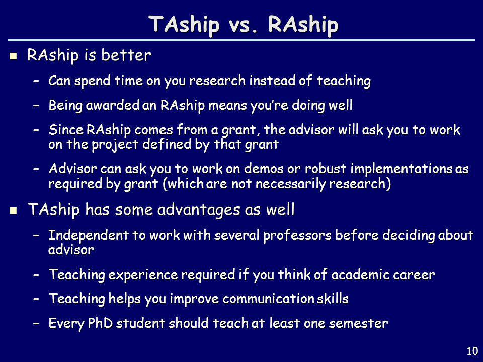TAship vs. RAship RAship is better RAship is better –Can spend time on you research instead of teaching –Being awarded an RAship means youre doing wel