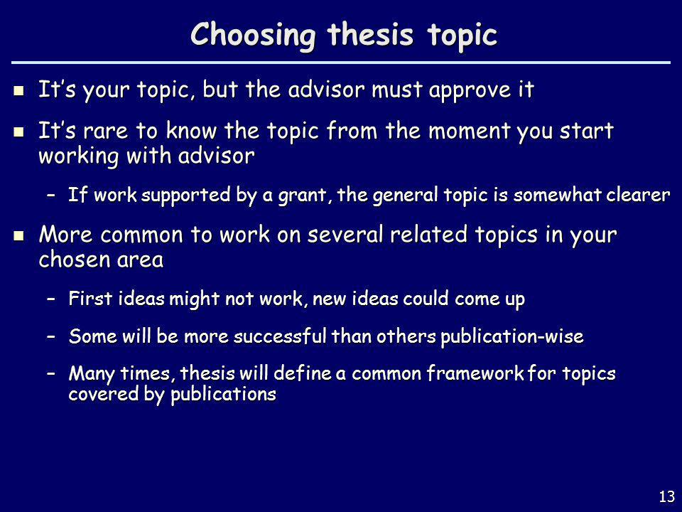 Choosing thesis topic Its your topic, but the advisor must approve it Its your topic, but the advisor must approve it Its rare to know the topic from the moment you start working with advisor Its rare to know the topic from the moment you start working with advisor –If work supported by a grant, the general topic is somewhat clearer More common to work on several related topics in your chosen area More common to work on several related topics in your chosen area –First ideas might not work, new ideas could come up –Some will be more successful than others publication-wise –Many times, thesis will define a common framework for topics covered by publications 13