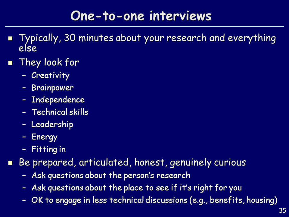 One-to-one interviews Typically, 30 minutes about your research and everything else Typically, 30 minutes about your research and everything else They look for They look for –Creativity –Brainpower –Independence –Technical skills –Leadership –Energy –Fitting in Be prepared, articulated, honest, genuinely curious Be prepared, articulated, honest, genuinely curious –Ask questions about the persons research –Ask questions about the place to see if its right for you –OK to engage in less technical discussions (e.g., benefits, housing) 35