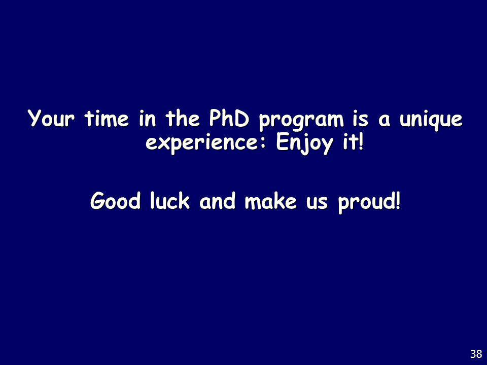 Your time in the PhD program is a unique experience: Enjoy it! Good luck and make us proud! 38