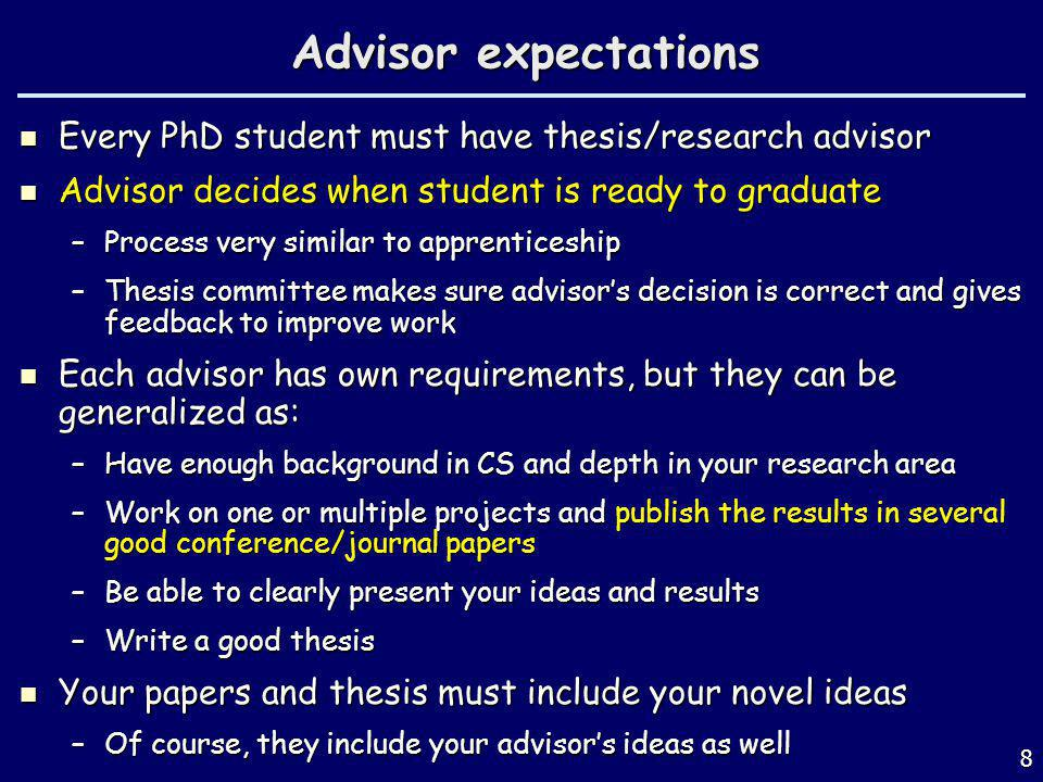 Advisor expectations Every PhD student must have thesis/research advisor Every PhD student must have thesis/research advisor Advisor decides when student is ready to graduate Advisor decides when student is ready to graduate –Process very similar to apprenticeship –Thesis committee makes sure advisors decision is correct and gives feedback to improve work Each advisor has own requirements, but they can be generalized as: Each advisor has own requirements, but they can be generalized as: –Have enough background in CS and depth in your research area –Work on one or multiple projects and publish the results in several good conference/journal papers –Be able to clearly present your ideas and results –Write a good thesis Your papers and thesis must include your novel ideas Your papers and thesis must include your novel ideas –Of course, they include your advisors ideas as well 8