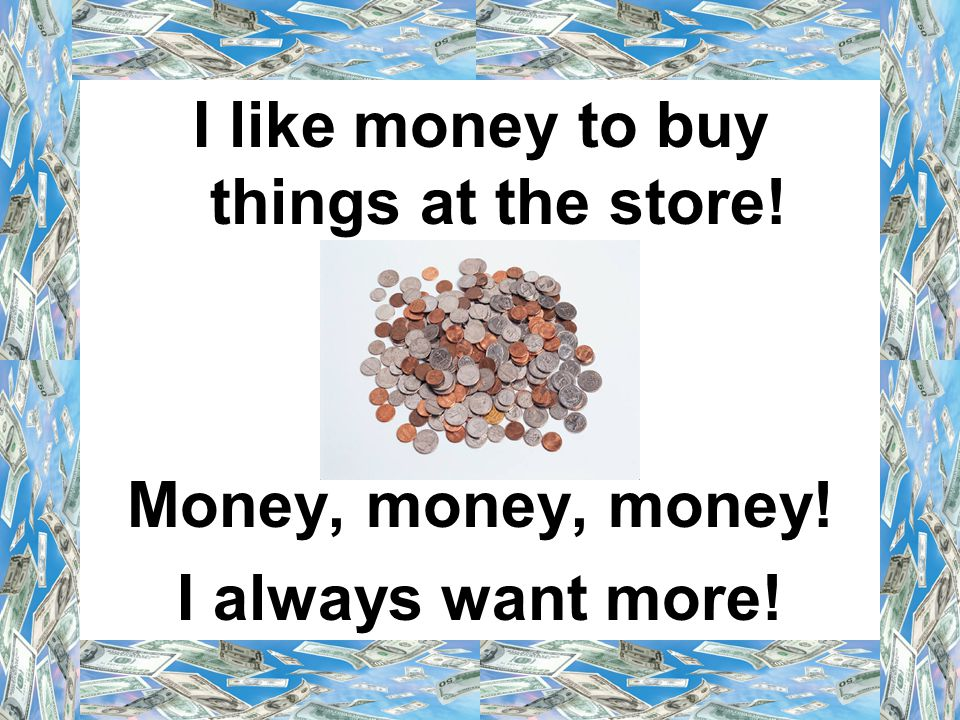I like money to buy things at the store! Money, money, money! I always want more!