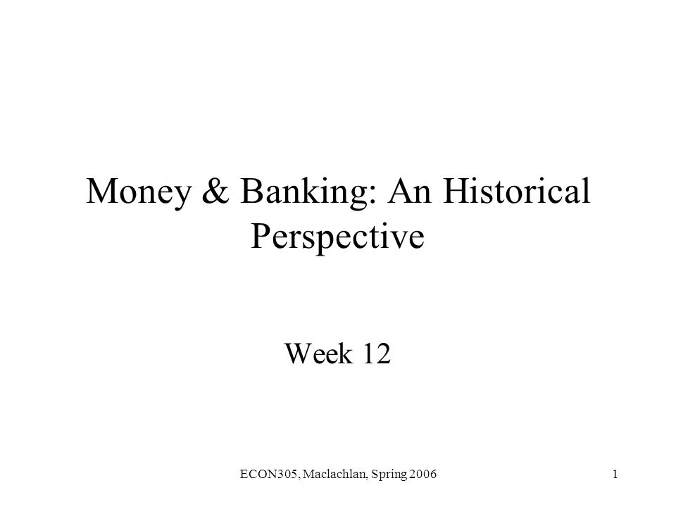 ECON305, Maclachlan, Spring 20061 Money & Banking: An Historical Perspective Week 12