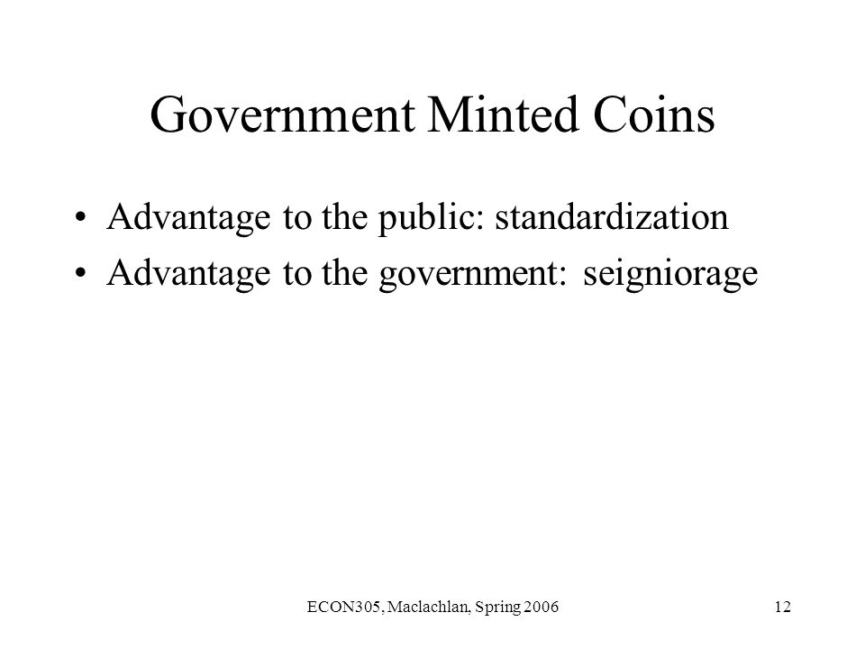 ECON305, Maclachlan, Spring 200612 Government Minted Coins Advantage to the public: standardization Advantage to the government: seigniorage