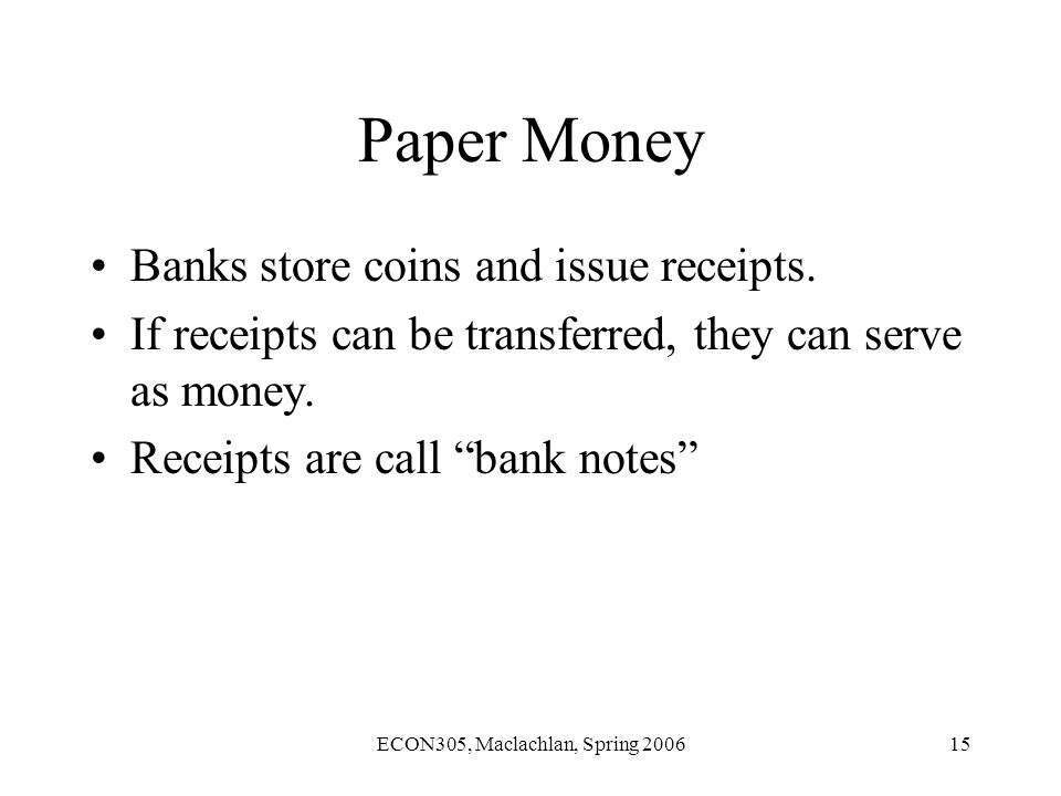 ECON305, Maclachlan, Spring 200615 Paper Money Banks store coins and issue receipts.