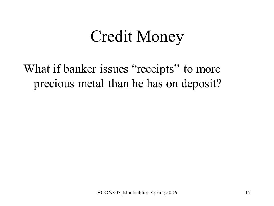 ECON305, Maclachlan, Spring 200617 Credit Money What if banker issues receipts to more precious metal than he has on deposit?