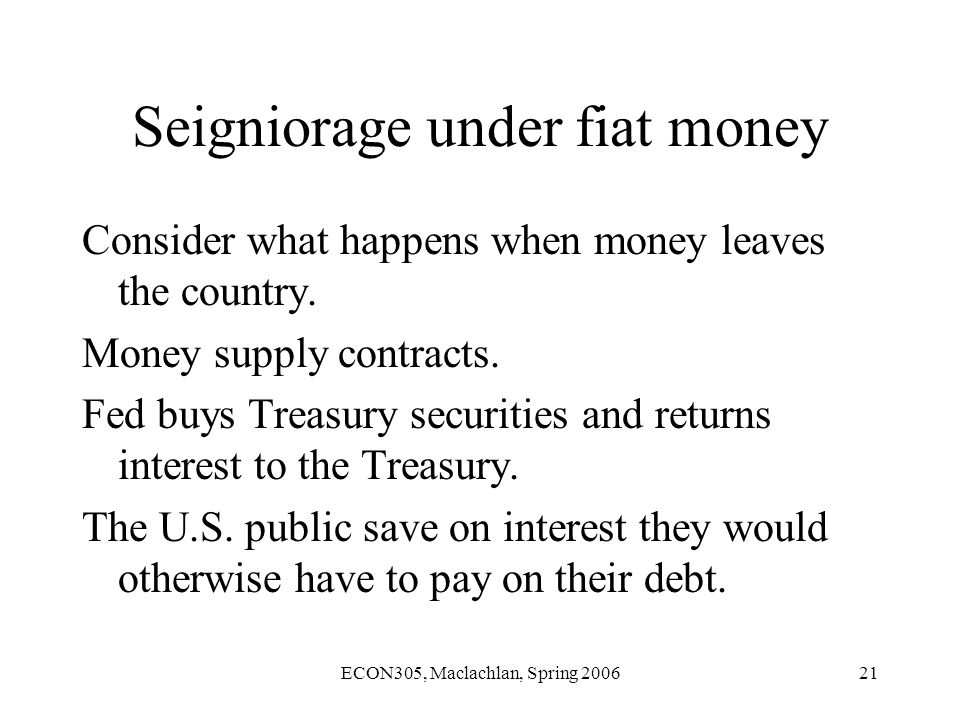 ECON305, Maclachlan, Spring 200621 Seigniorage under fiat money Consider what happens when money leaves the country.
