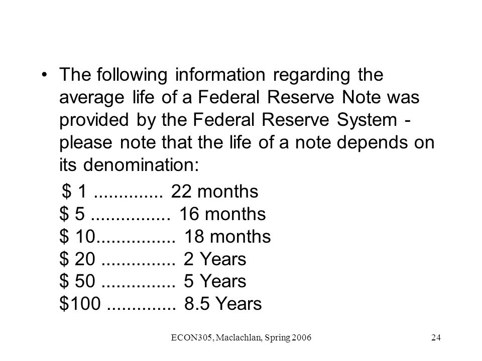 ECON305, Maclachlan, Spring 200624 The following information regarding the average life of a Federal Reserve Note was provided by the Federal Reserve System - please note that the life of a note depends on its denomination: $ 1..............