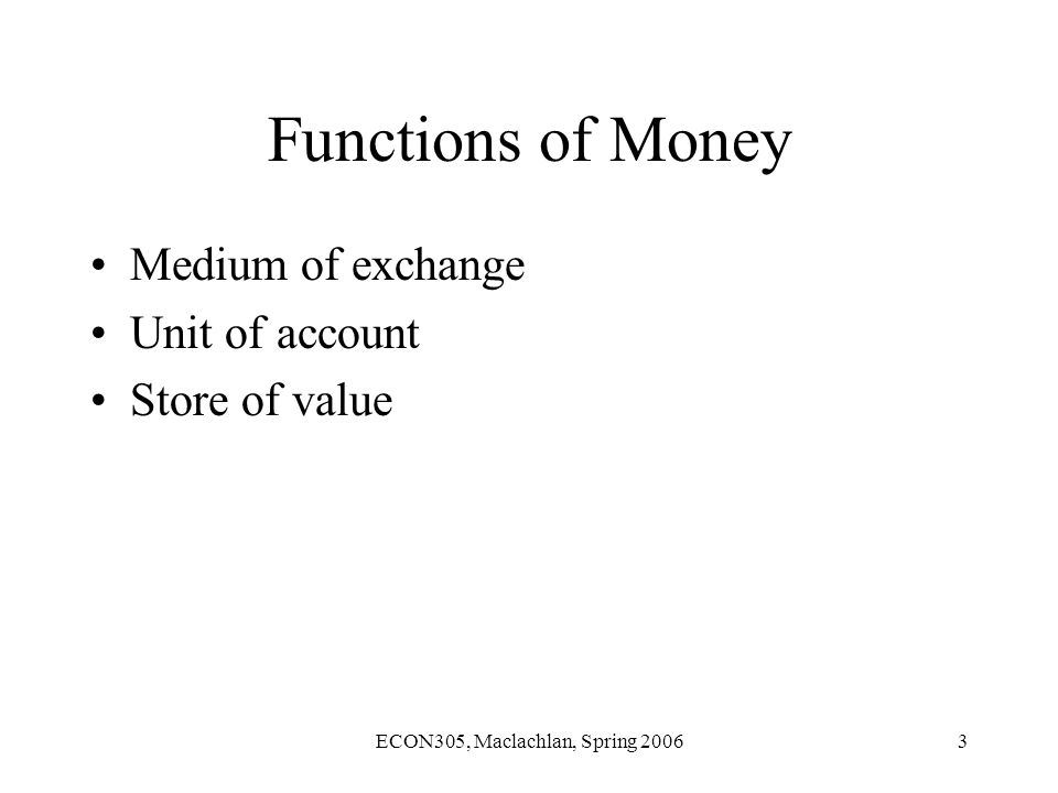 ECON305, Maclachlan, Spring 20063 Functions of Money Medium of exchange Unit of account Store of value