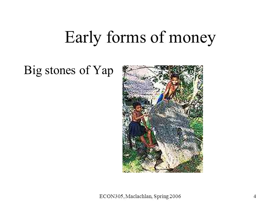 ECON305, Maclachlan, Spring 20064 Early forms of money Big stones of Yap