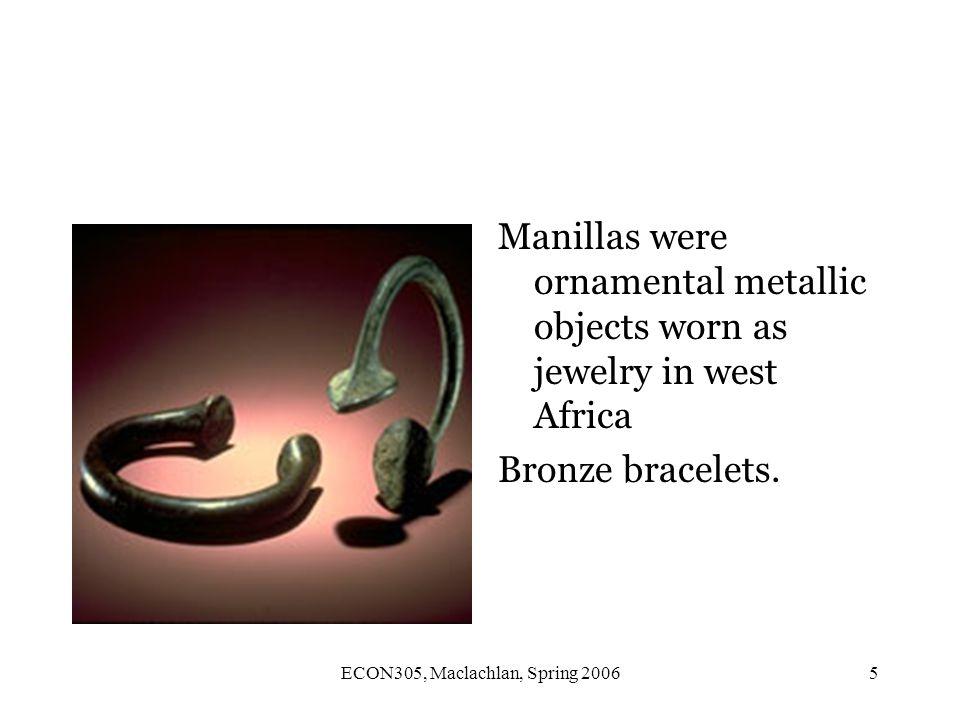 ECON305, Maclachlan, Spring 20065 Manillas were ornamental metallic objects worn as jewelry in west Africa Bronze bracelets.