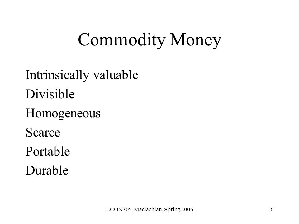 ECON305, Maclachlan, Spring 20066 Commodity Money Intrinsically valuable Divisible Homogeneous Scarce Portable Durable