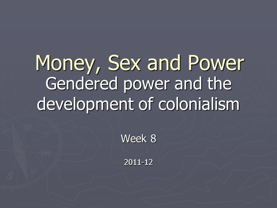 Money, Sex and Power Gendered power and the development of colonialism Week 8 2011-12