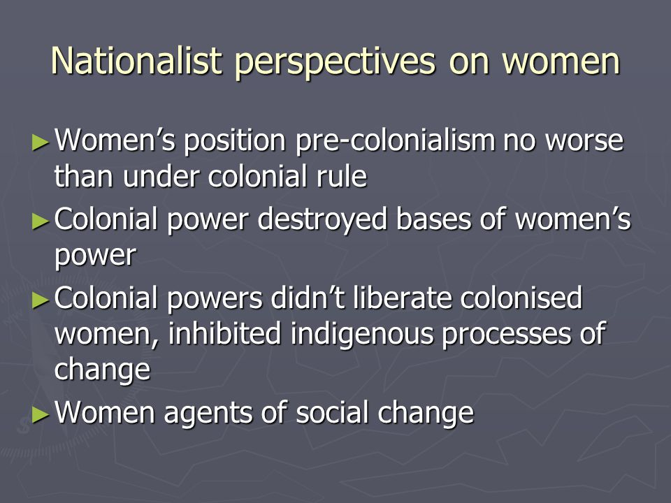 Nationalist perspectives on women Womens position pre-colonialism no worse than under colonial rule Womens position pre-colonialism no worse than under colonial rule Colonial power destroyed bases of womens power Colonial power destroyed bases of womens power Colonial powers didnt liberate colonised women, inhibited indigenous processes of change Colonial powers didnt liberate colonised women, inhibited indigenous processes of change Women agents of social change Women agents of social change