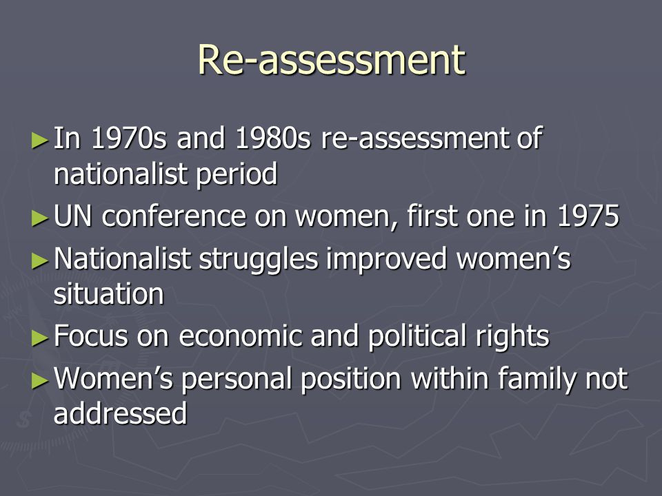 Re-assessment In 1970s and 1980s re-assessment of nationalist period In 1970s and 1980s re-assessment of nationalist period UN conference on women, first one in 1975 UN conference on women, first one in 1975 Nationalist struggles improved womens situation Nationalist struggles improved womens situation Focus on economic and political rights Focus on economic and political rights Womens personal position within family not addressed Womens personal position within family not addressed