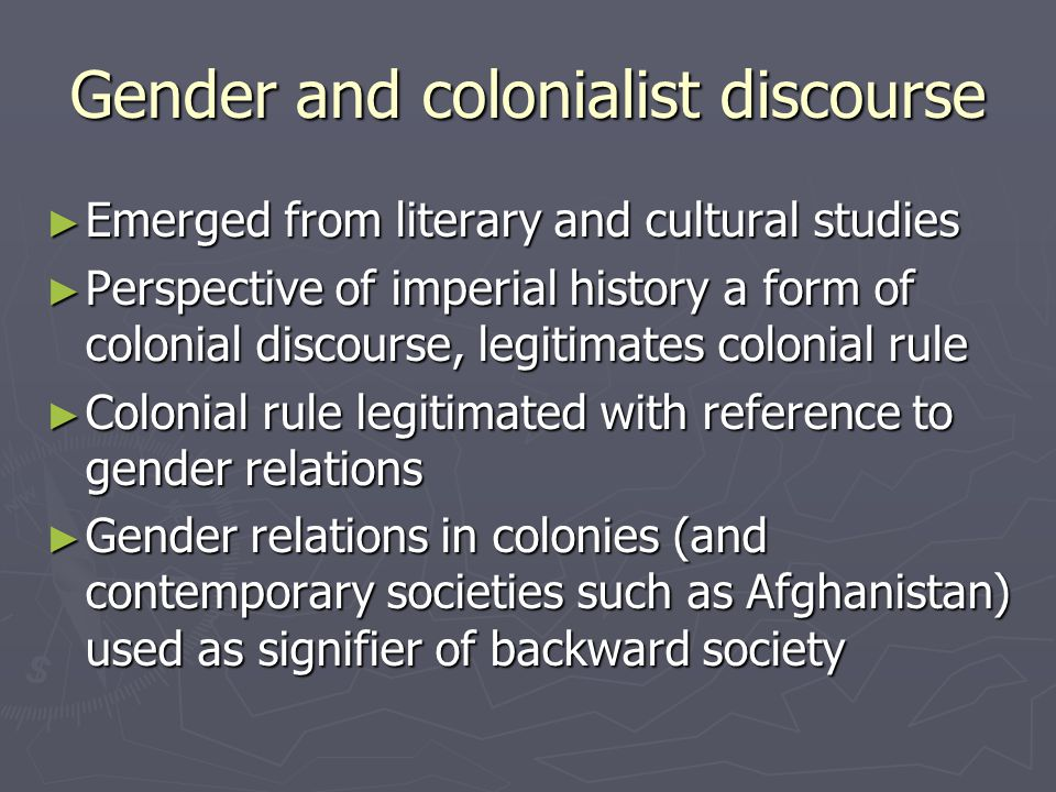 Gender and colonialist discourse Emerged from literary and cultural studies Emerged from literary and cultural studies Perspective of imperial history a form of colonial discourse, legitimates colonial rule Perspective of imperial history a form of colonial discourse, legitimates colonial rule Colonial rule legitimated with reference to gender relations Colonial rule legitimated with reference to gender relations Gender relations in colonies (and contemporary societies such as Afghanistan) used as signifier of backward society Gender relations in colonies (and contemporary societies such as Afghanistan) used as signifier of backward society