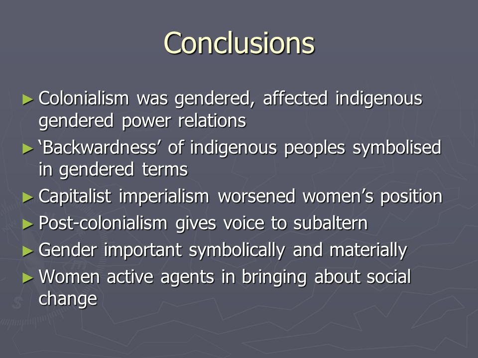 Conclusions Colonialism was gendered, affected indigenous gendered power relations Colonialism was gendered, affected indigenous gendered power relations Backwardness of indigenous peoples symbolised in gendered terms Backwardness of indigenous peoples symbolised in gendered terms Capitalist imperialism worsened womens position Capitalist imperialism worsened womens position Post-colonialism gives voice to subaltern Post-colonialism gives voice to subaltern Gender important symbolically and materially Gender important symbolically and materially Women active agents in bringing about social change Women active agents in bringing about social change