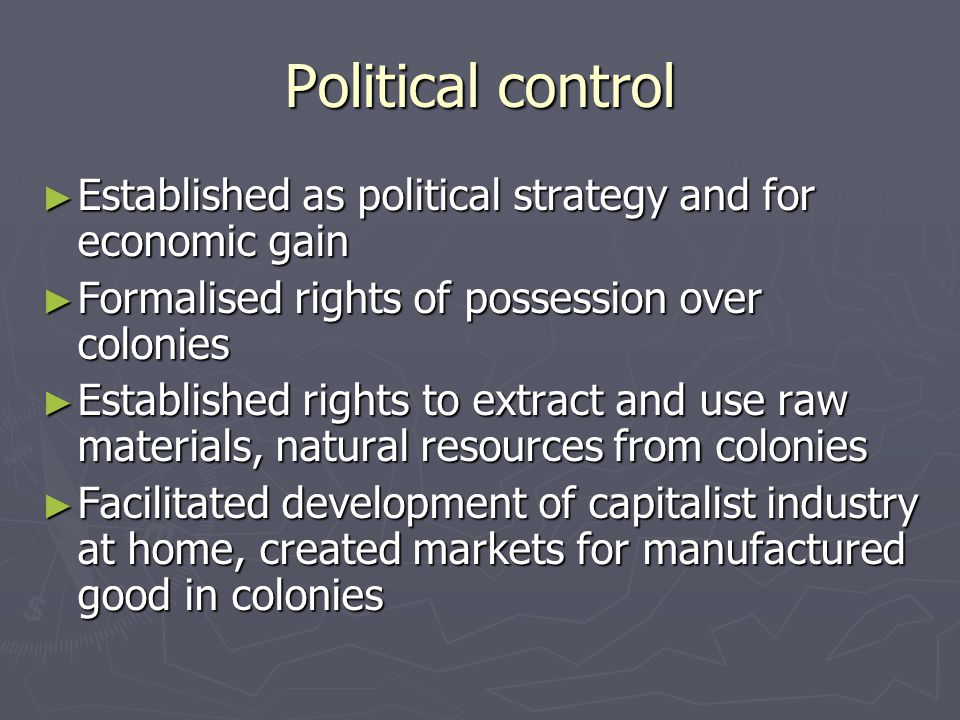 Political control Established as political strategy and for economic gain Established as political strategy and for economic gain Formalised rights of possession over colonies Formalised rights of possession over colonies Established rights to extract and use raw materials, natural resources from colonies Established rights to extract and use raw materials, natural resources from colonies Facilitated development of capitalist industry at home, created markets for manufactured good in colonies Facilitated development of capitalist industry at home, created markets for manufactured good in colonies
