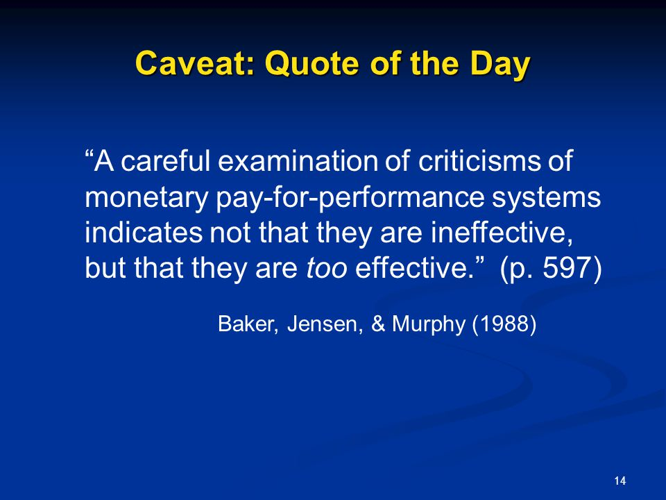 14 Caveat: Quote of the Day A careful examination of criticisms of monetary pay-for-performance systems indicates not that they are ineffective, but t