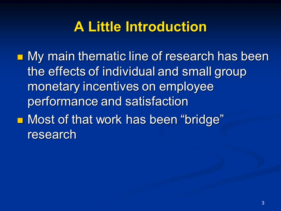 3 A Little Introduction My main thematic line of research has been the effects of individual and small group monetary incentives on employee performan
