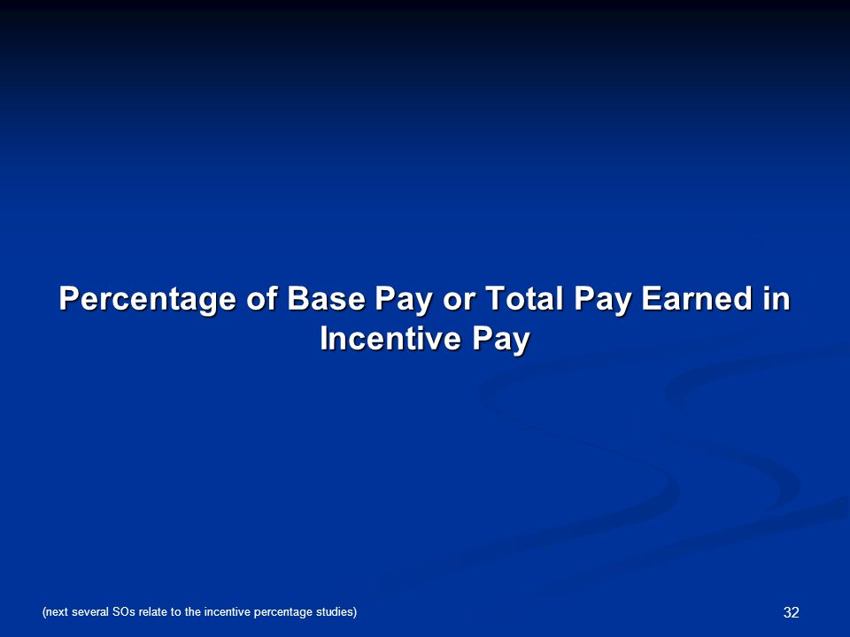 32 Percentage of Base Pay or Total Pay Earned in Incentive Pay (next several SOs relate to the incentive percentage studies)