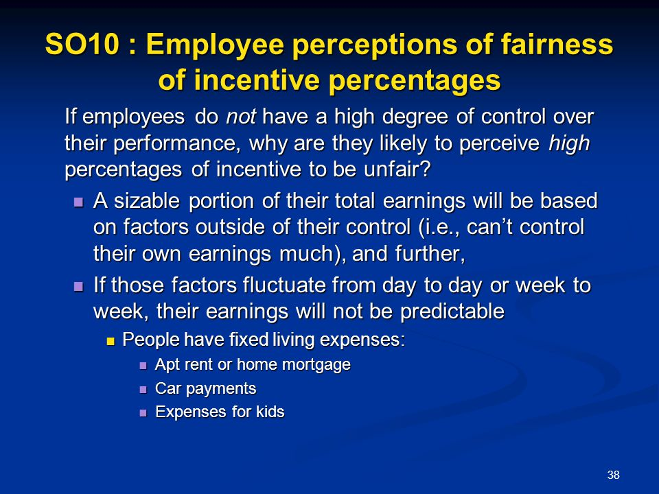 38 SO10 : Employee perceptions of fairness of incentive percentages If employees do not have a high degree of control over their performance, why are