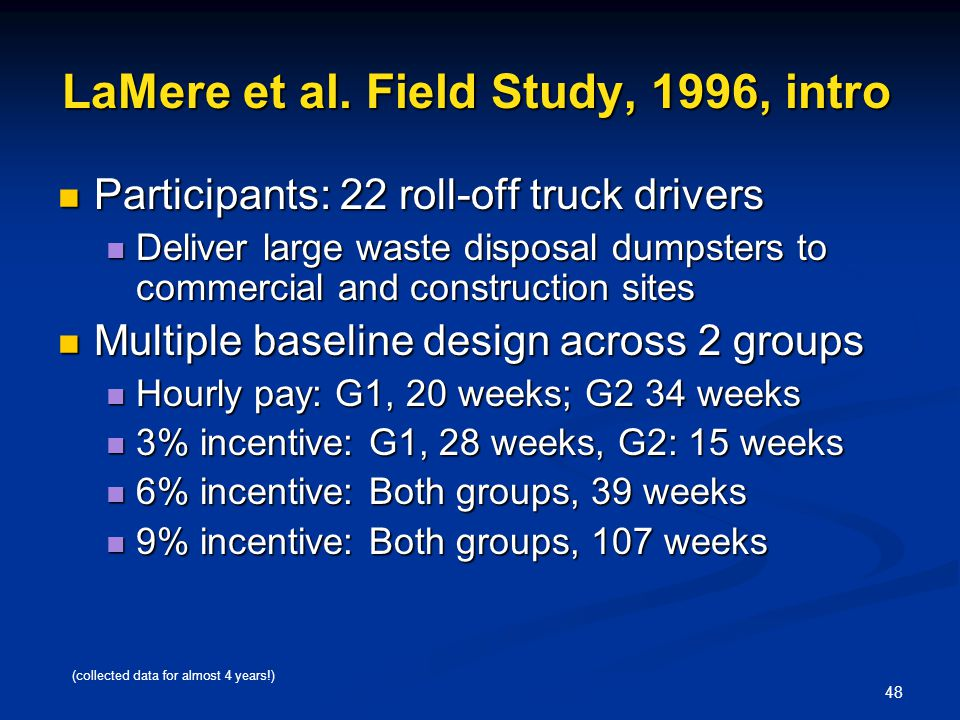 48 LaMere et al. Field Study, 1996, intro Participants: 22 roll-off truck drivers Participants: 22 roll-off truck drivers Deliver large waste disposal