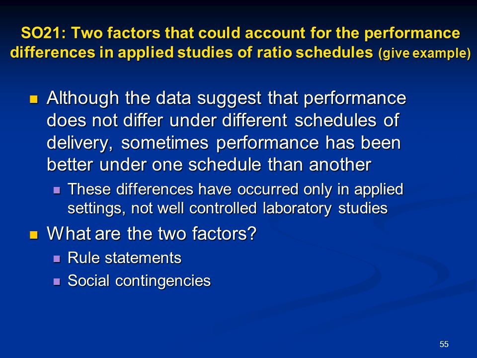 55 SO21: Two factors that could account for the performance differences in applied studies of ratio schedules (give example) Although the data suggest