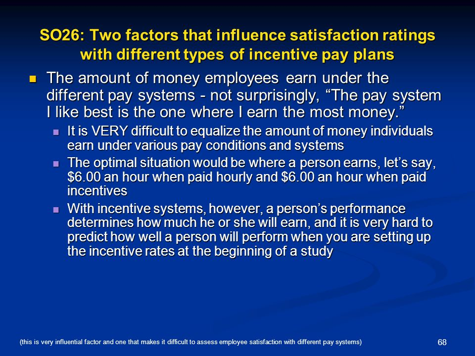 68 SO26: Two factors that influence satisfaction ratings with different types of incentive pay plans The amount of money employees earn under the diff