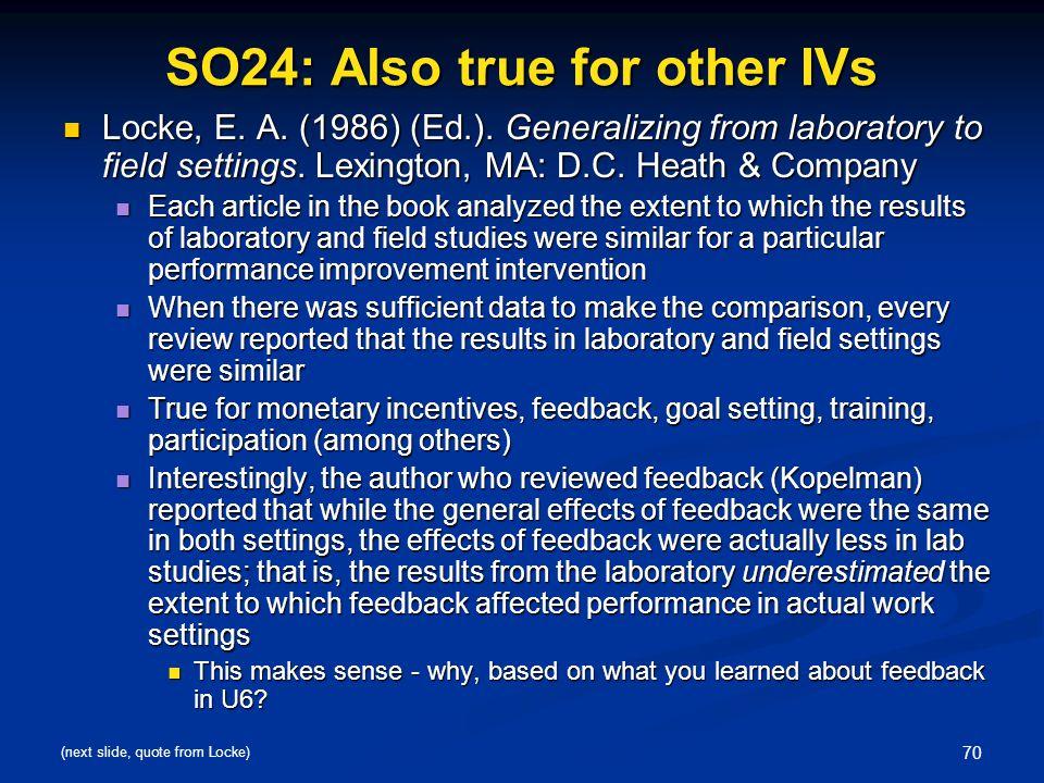 70 SO24: Also true for other IVs Locke, E. A. (1986) (Ed.). Generalizing from laboratory to field settings. Lexington, MA: D.C. Heath & Company Locke,