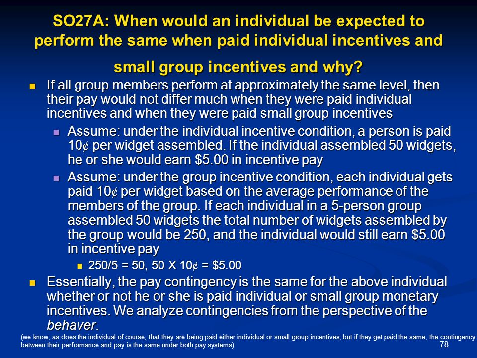 78 SO27A: When would an individual be expected to perform the same when paid individual incentives and small group incentives and why? If all group me