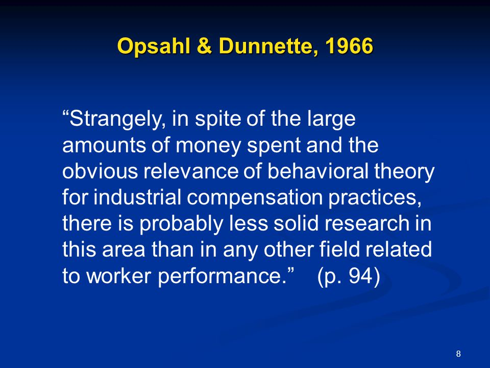 8 Opsahl & Dunnette, 1966 Strangely, in spite of the large amounts of money spent and the obvious relevance of behavioral theory for industrial compen