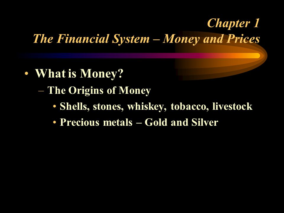 Chapter 1 The Financial System – Money and Prices What is Money.