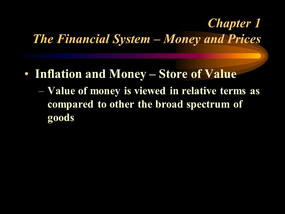 Chapter 1 The Financial System – Money and Prices Inflation and Money – Store of Value –Value of money is viewed in relative terms as compared to other the broad spectrum of goods
