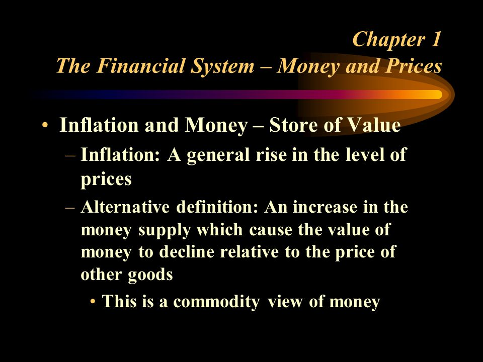 Chapter 1 The Financial System – Money and Prices Inflation and Money – Store of Value –Inflation: A general rise in the level of prices –Alternative definition: An increase in the money supply which cause the value of money to decline relative to the price of other goods This is a commodity view of money